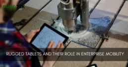 Rugged Tablets and Their Role in Enterprise Mobility