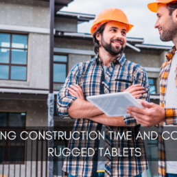 Reducing Construction Time and Cost Using Rugged Tablets